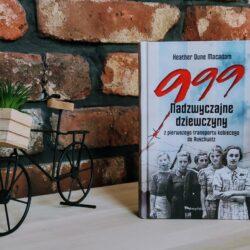 999. Nadzwyczajne dziewczyny z pierwszego transportu kobiecego do Auschwitz – Heather Dune Macadam